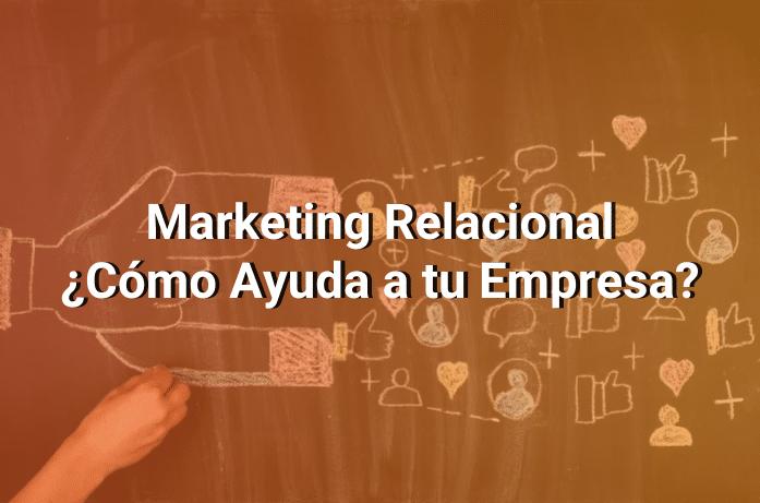 Marketing Relacional: Qué Es y Cómo Usarlo Para Construir Relaciones Sólidas Con Tus Clientes